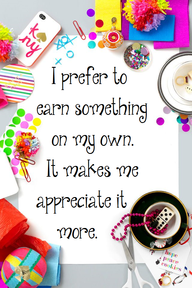 I prefer to earn something on my own. It makes me appreciate it more.