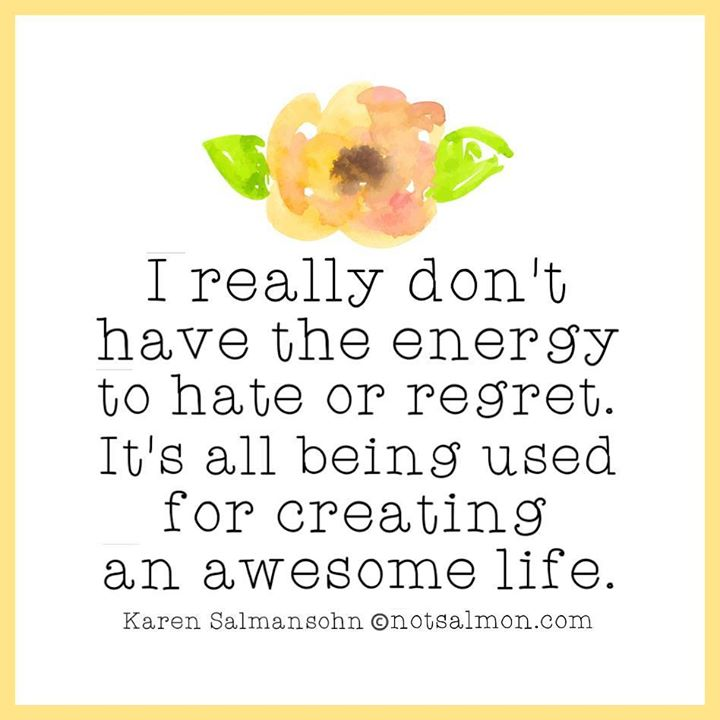 I really don't have the energy to to hate or regret. It's all being used for creating an awesome life.