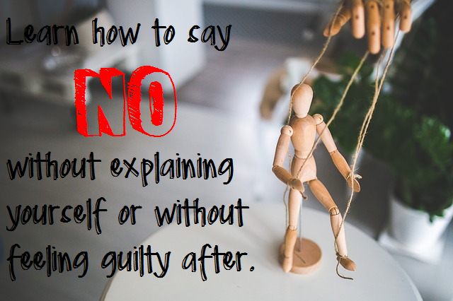 Learn how to say no without explaining yourself or without feeling guilty after.