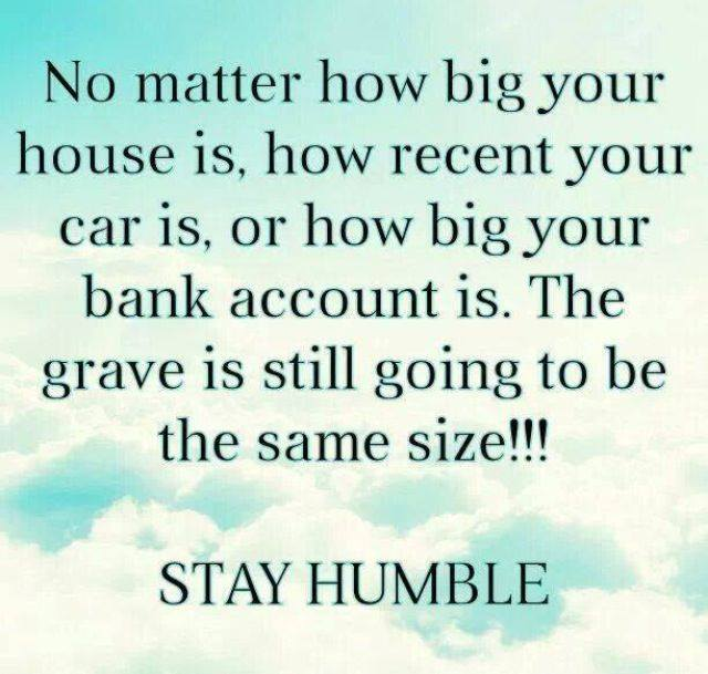 No matter how big your house is, how recent your car is, or how big your bank account is, the grave is still going to be the same size. Stay humble!