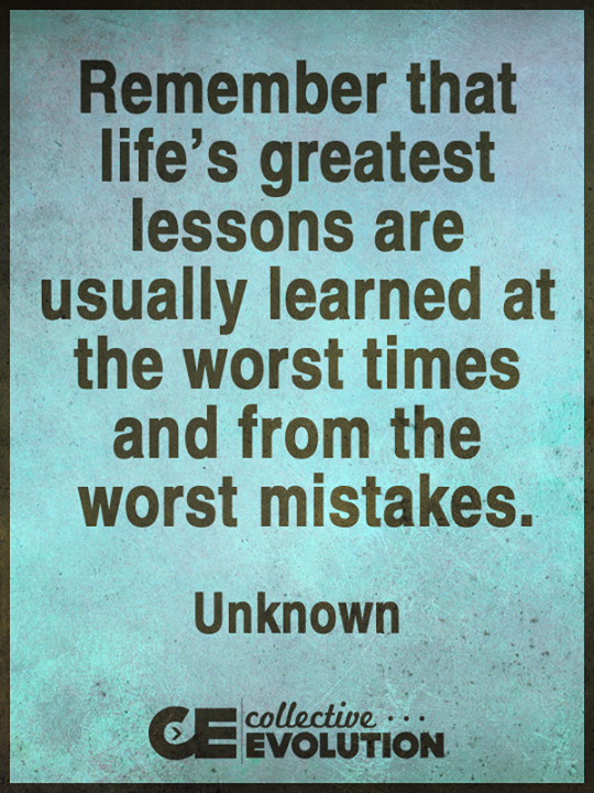 Remember That Lifeu0027s Greatest Lessons Are Usually Learned At The Worst  Times And From The Worst Mistakes.