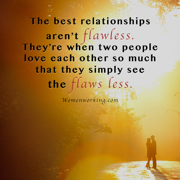 The best relationships aren't flawless. They're when two people love each other so much that they simply see the flaws less.