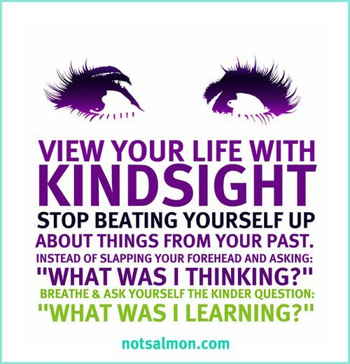 "View your life with kind sight. Stop beating yourself up about things from your past. Instead of slapping your forehead and asking: ""What was I thinking?"". Breath and ask yourself the kinder question: ""What was I learning?""."