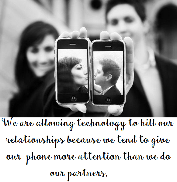 We are allowing technology to kill our relationships because we tend to give our phone more attention than we do our partners.