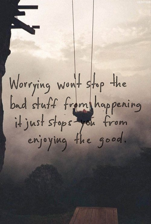 Worrying Wonu0027t Stop The Bad Stuff From Happening. It Just Stops You From  Enjoying The Good.