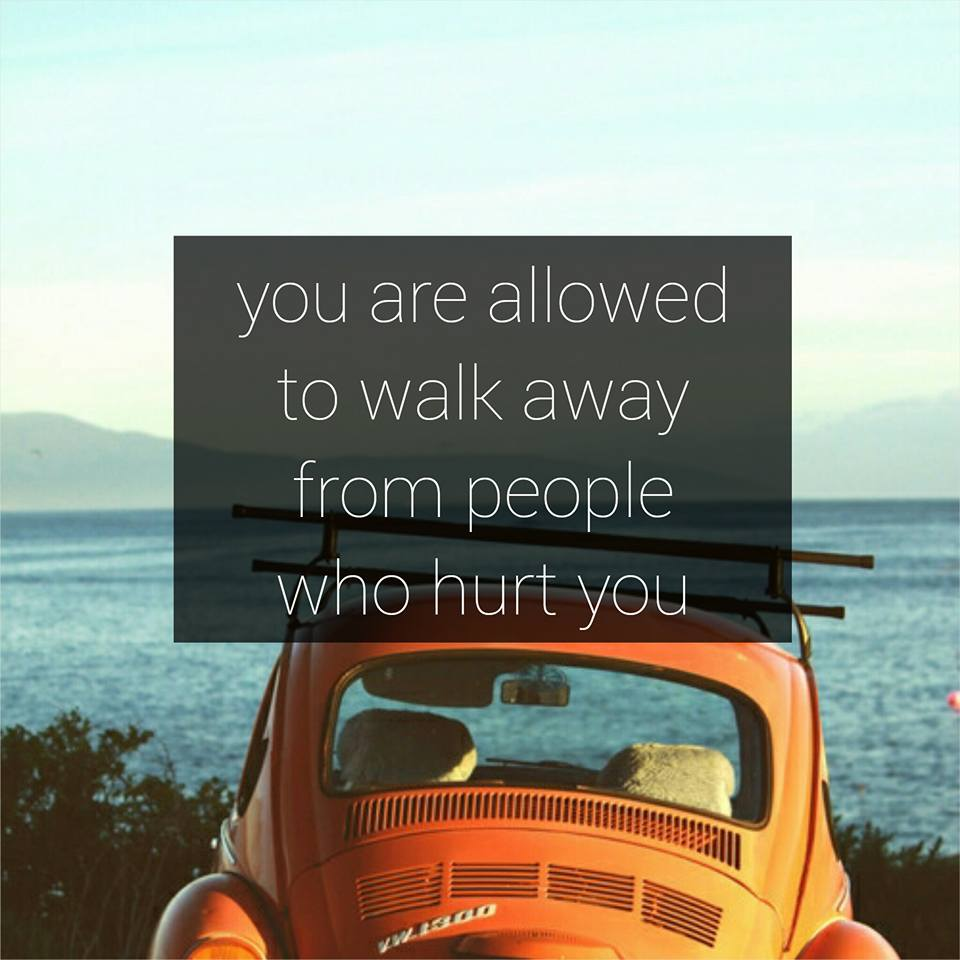 You are allowed to walk away from people who hurt you.