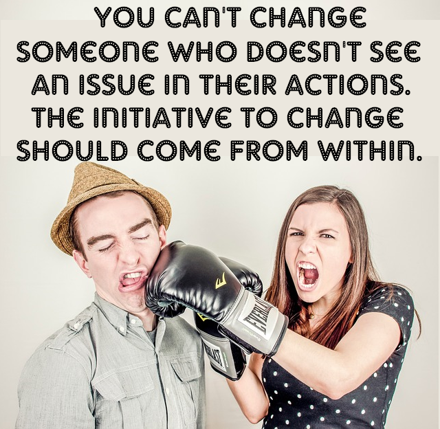 You can't change someone who doesn't see an issue in their actions. The initiative to change should come from within.