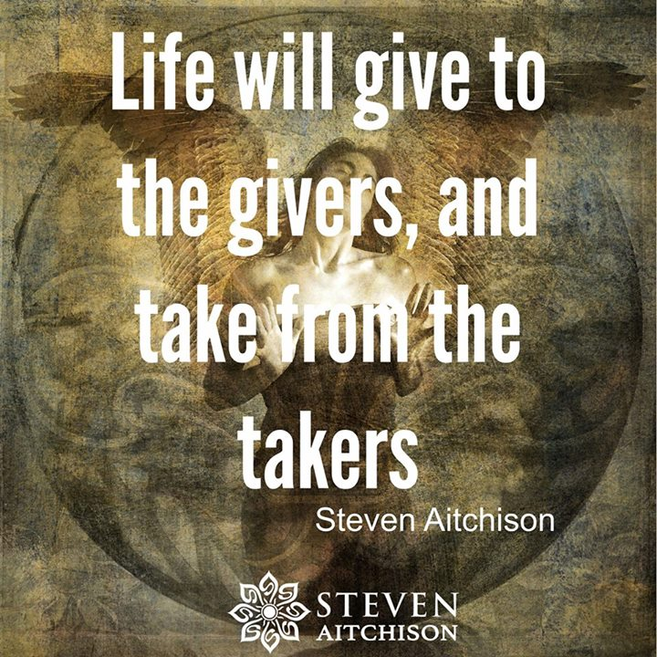 Life will give to the givers, and take from the takers.