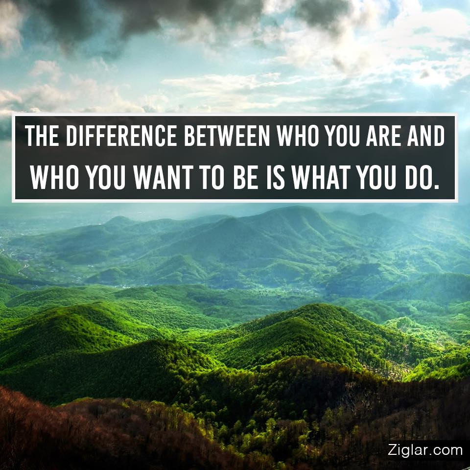 The difference between who you are and who you want to be is what you do.
