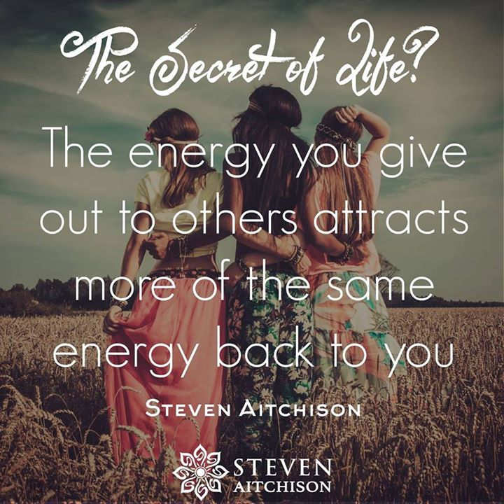 The secret of life? The energy you give out attracts more of the same energy back to you.