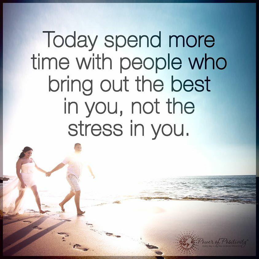 Today spend more time with people who bring out the best in you, not the stress in you.
