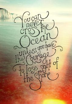 You will never cross the ocean unless you have the courage to lose sight of the shore
