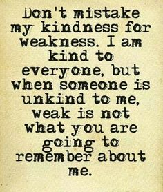 Don't mistake my kindness for weakness. I am kind to everyone, but when someone is unkind to me, weak is not what you're going to remember about me
