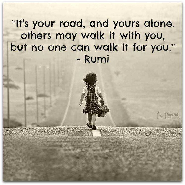 It's your road, and yours alone. Others may walk it with you, but no one can walk it for you