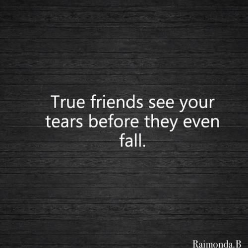 True friends see your tears before they even fall