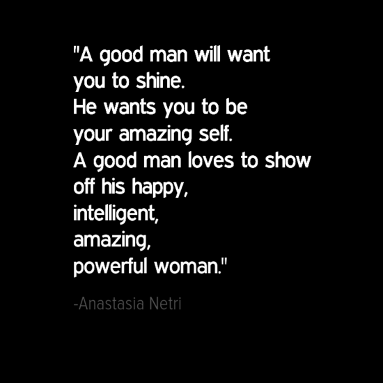 A good man will want you to shine. He wants you to be your amazing self. A good man loves to show off his happy, intelligent, amazing, powerful woman.