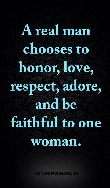 A Real Man Chooses To Honor, Love, Respect, Adore, And Be Faithful To One  Woman.