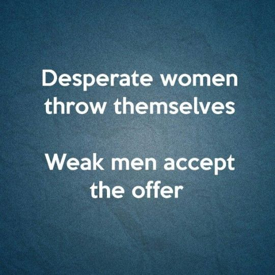Desperate women throw themselves. Weak men accept the offer