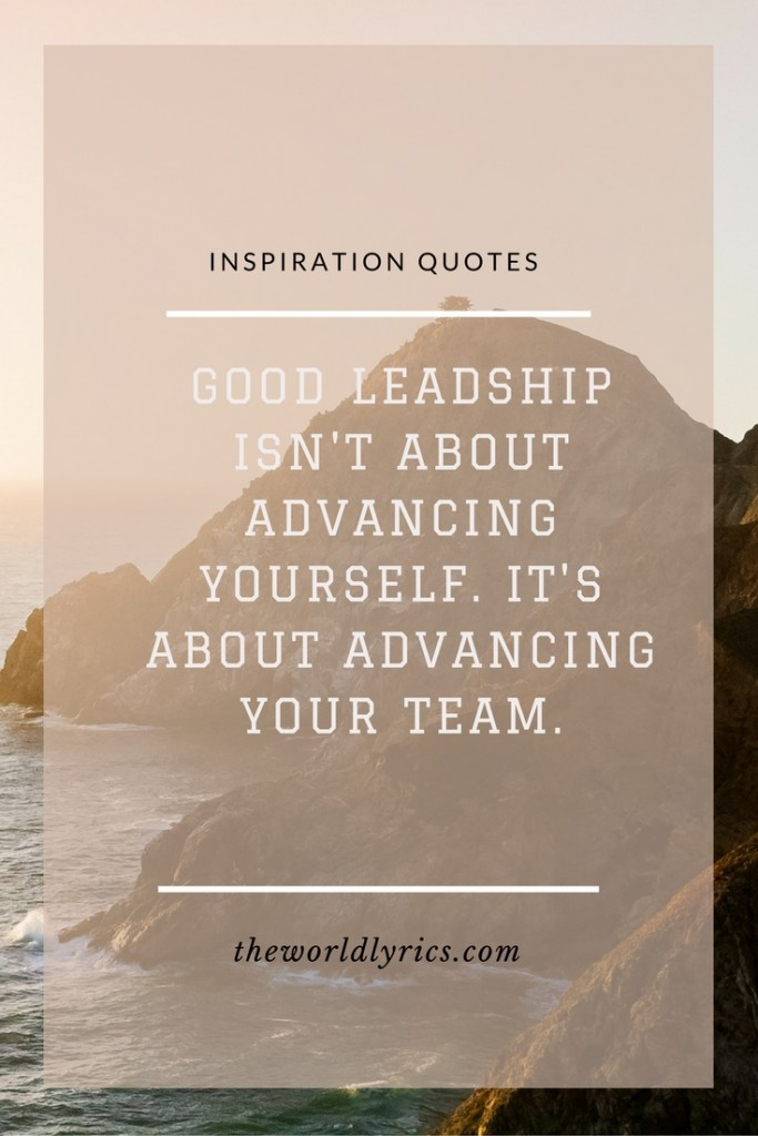 Good leadership isn't about advancing yourself. It's about advancing your team.