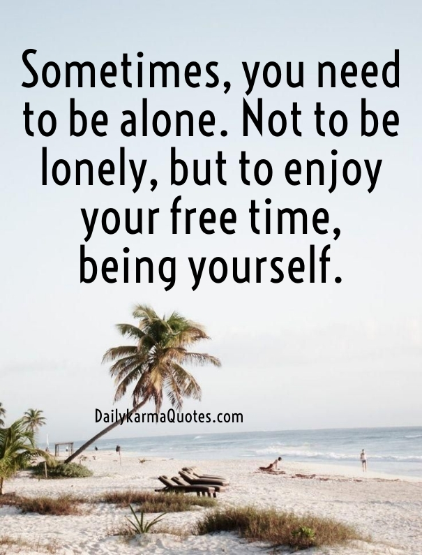 Sometimes you need to be alone. Not to be lonely, but to enjoy your free time being yourself