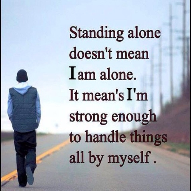 Standing alone doesn't mean I am alone. It means I'm strong enough to handle things all by myself