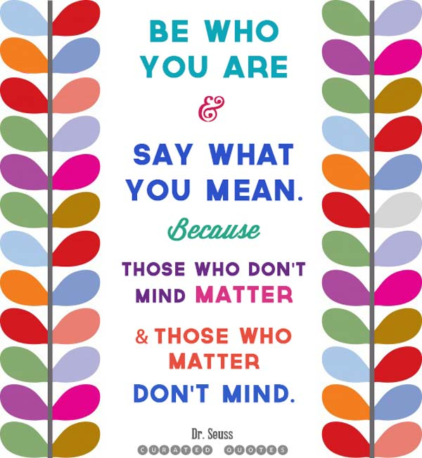 Be who you are and say what you mean. Because those who don't mind matter and those who matter don't mind.