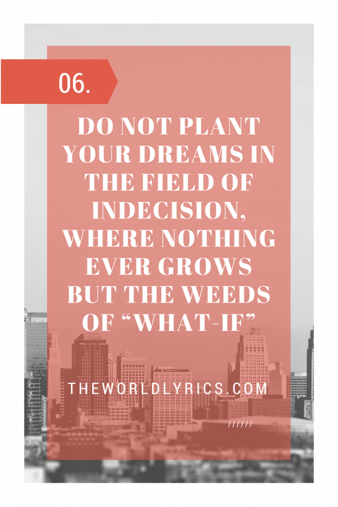 Do not plant your dreams in the field of indecision, where nothing ever grows but the weeds of what-if