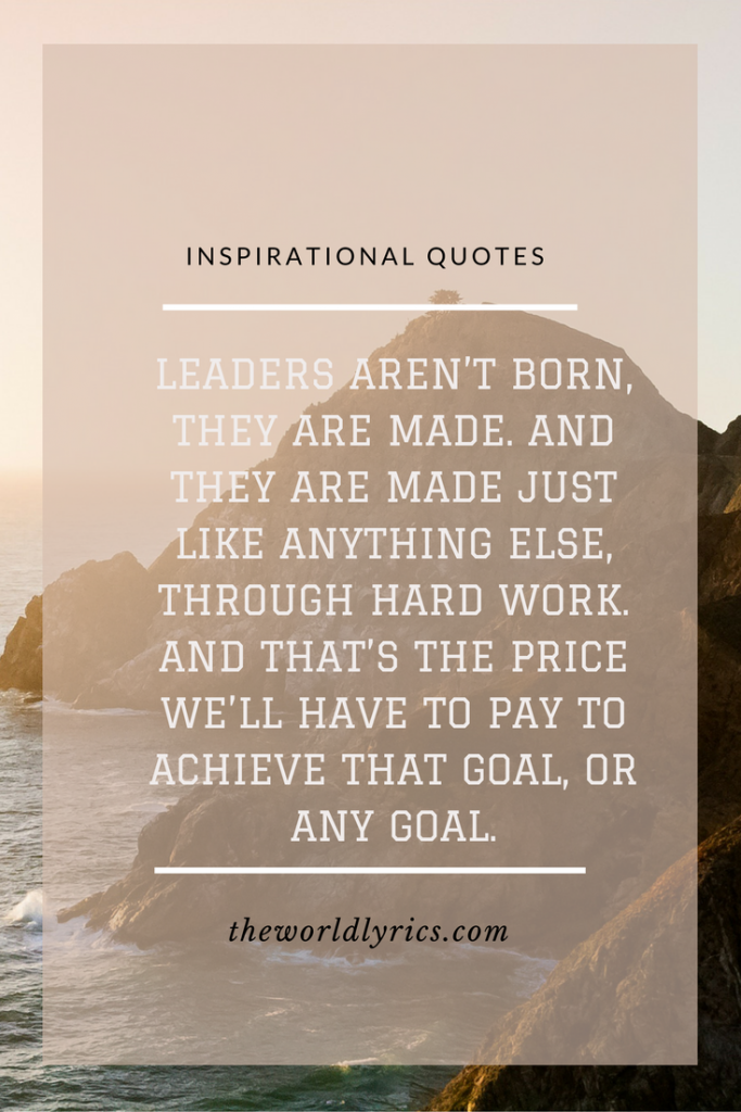 Leaders aren't born, they are made. And they are made just like anything else, through hard work. And that's the price we'll have to pay to achieve that goal, or any goal