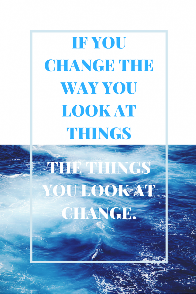 If you change the way you look at things, the things you look at change