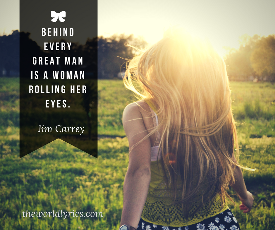 Behind every great man is a woman rolling her eyes.