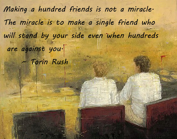Making a hundred friends is not a miracle.  The miracle is to make a single friend who will stand by your side