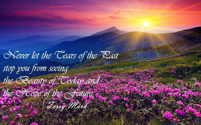 Never let the Tears of the Past stop you from seeing the Beauty of Today and the Hope of the Future.