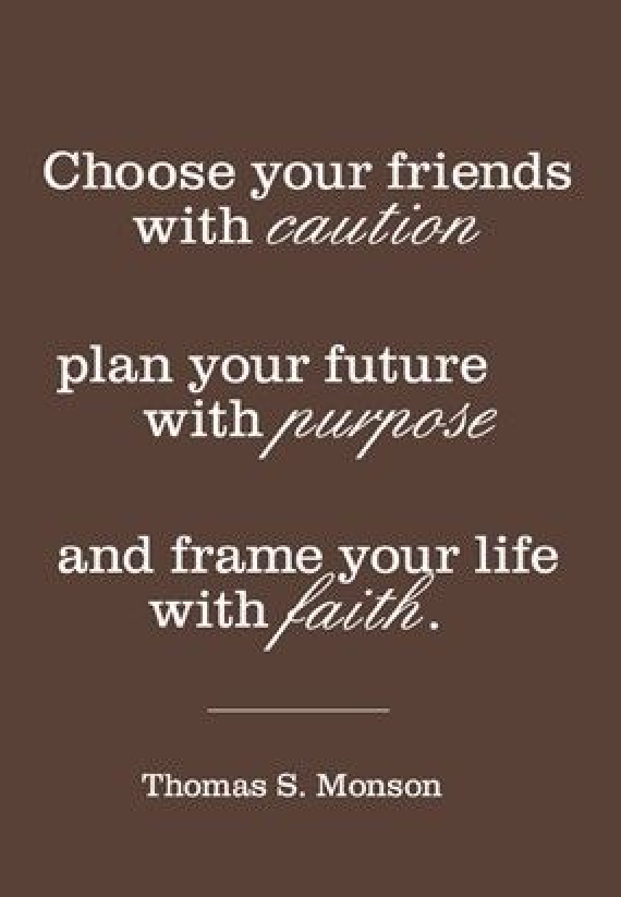 Choose your friends with caution plan your future with purpose and frame your life with faith