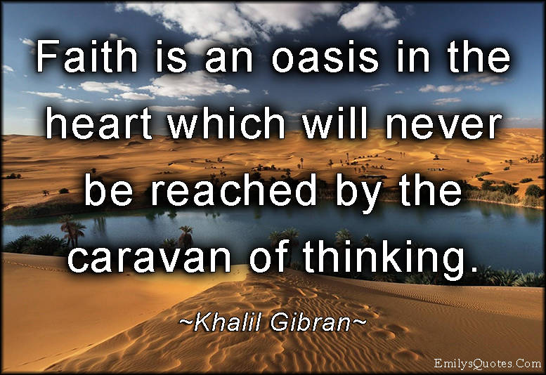 Faith is an oasis in the heart which will never be reached by the caravan of thinking