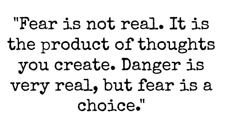 Fear is not real. It is the product of thoughts you create. Danger is very real, but fear is a choice