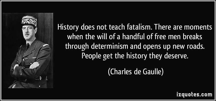 History does not teach fatalism. There are moments when the will of a handful of free men breaks through determinism and opens up new roads.