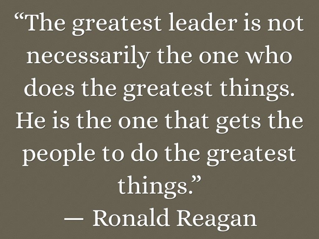 The greatest leader is not necessarily the one who does the greatest things. He is the one that gets the people to do the greatest things
