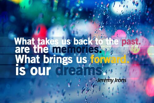 What takes us back to the past are the memories. What brings us forward is our dream