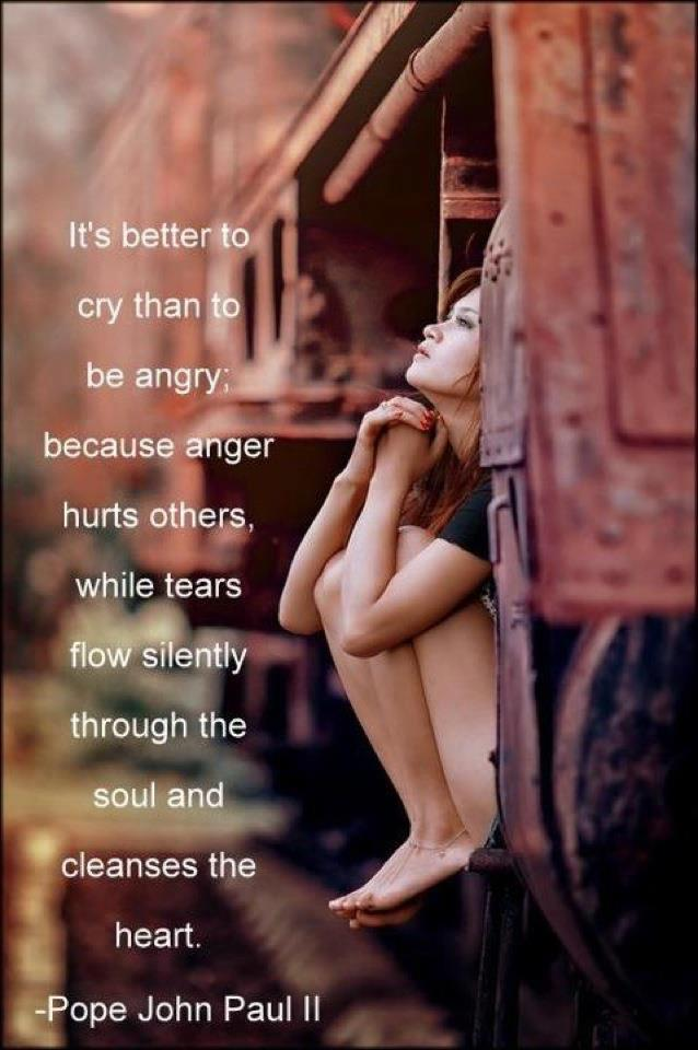 It's better cry than to be angry, because anger hurts others, while tears flow silently through the soul and cleanses the heart