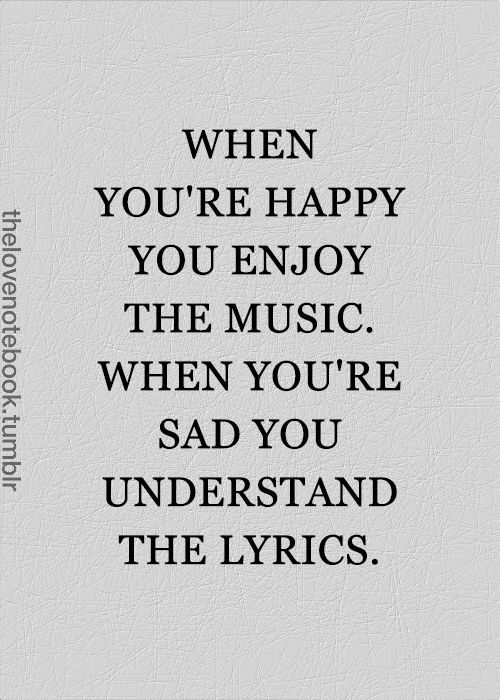 When you're happy you enjoy the music. When you're sad you understand the lyrics