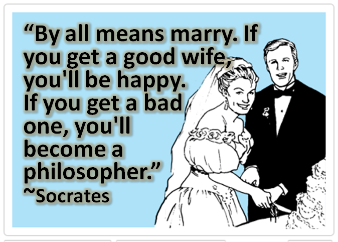 By all means, marry. If you get a good wife, you'll become happy; if you get a bad one, you'll become a philosopher.