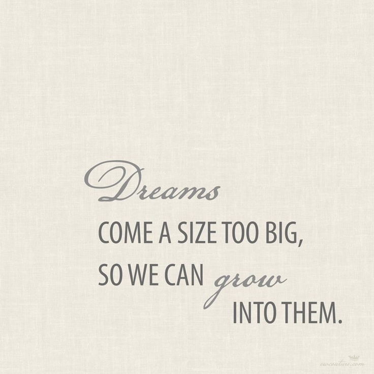 Dreams come a size too big, so we can grow into them
