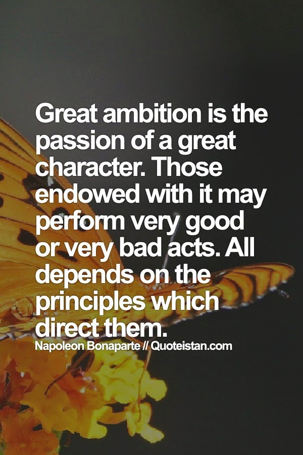 Great ambition is the passion of a great character. Those endowed with it may perform very good or very bad acts. All depends on the principles which direct them.