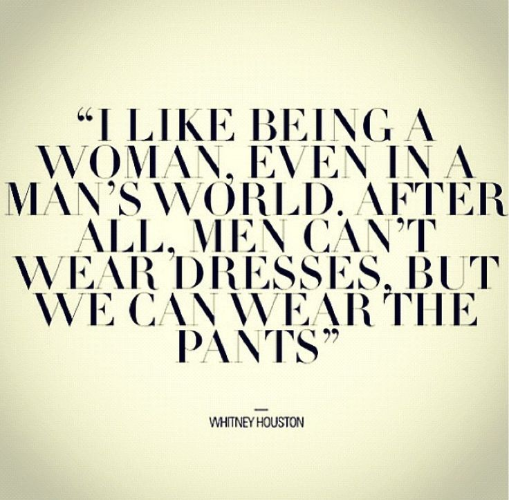 I like being a woman, even in a man's world. After all, men can't wear dresses, but we can wear the pants