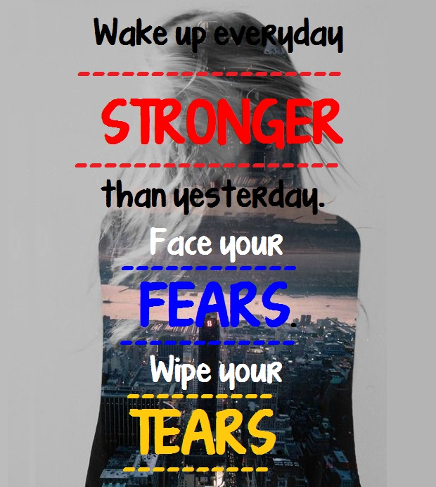 Wake up everyday stronger than yesterday. Face your fears. Wipe your tears