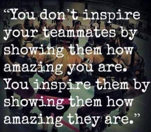 You don't inspire your teamates by showing them how amazing you are. you inspire them showing how amazing they are
