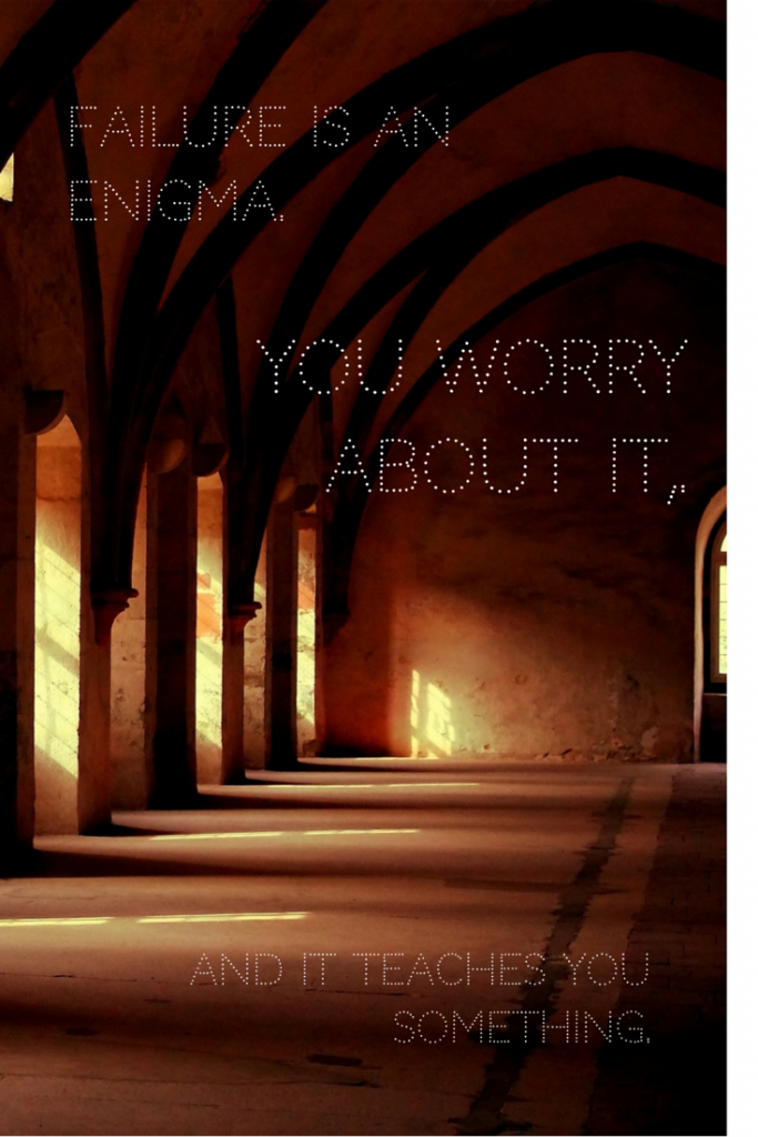 Failure is an enigma. You worry about it, and it teaches you something.