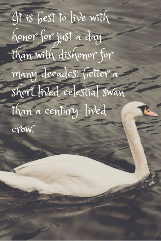 It is best to live with honor for just a day than with dishonor for many decades; better a short lived celestial swan than a century-lived crow.