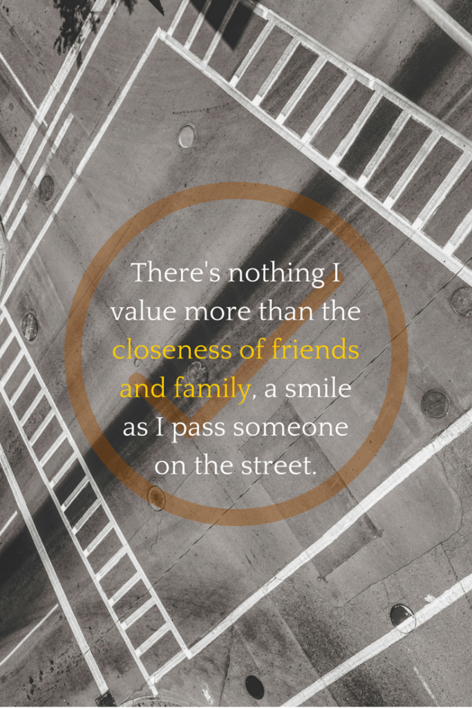 There's nothing I value more than the closeness of friends and family, a smile as I pass someone on the street.