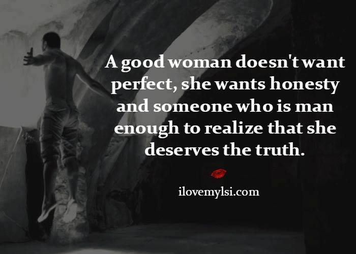 A good woman doesn't want perfect, she wants honesty and someone who is man enough to realize that she deserves the truth.